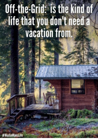 Off-Grid Meme | Funny Survival Meme: Off-the-Grid: is the kind of  life that you don't need a  vacation from.  Off-Grid Meme | Funny Survival Meme