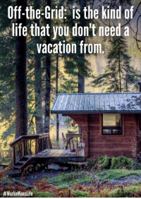 Life, Vacation, and Can: Off-the-Grid: is the kind of  life that you don't need a  vacation from.  Can I get an AMEN?