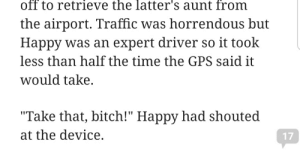 """Bitch, Traffic, and Gps: off to retrieve the latter's aunt from  the airport. Traffic was horrendous but  Happy was an expert driver so it took  less than half the time the GPS said it  would take  """"Take that, bitch!"""" Happy had shouted  at the device.  17 me irl"""