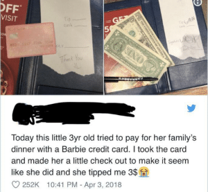 Barbie, Girl, and Today: OFF  VISIT  cask  5  hank You  Today this little 3yr old tried to pay for her family's  dinner with a Barbie credit card. I took the  and made her a little check out to make it seem  card  like she did and she tipped me 3s  252K 10:41 PM - Apr 3, 2018 wholesome little girl