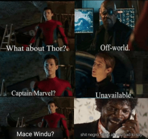 Mace Windu, Shit, and Marvel: Off-world.  What about Thor?  Captain Marvel?  availablé.  Mace Windu?  shit negro, thars all you had to say Thats all you had to say!