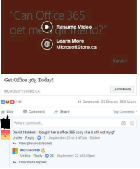 Dank, Microsoft, and Videos: Office 365  Can  Resume Video  Learn More  MicrosoftStore.ca  eVIn  Get Office 365 Today!  Learn More  MICROSOFT STORE CA  41 Comments 25 Shares 85K Views  Like comment Share  Top Comments  Write a comment.  David StubbertIbought her a office 365 copy she is still not my gf  Unlike Reply O17 September 21 at8:47pm Edited  View previous replies  Microsoft  Unlike Reply O26 September 22 at 3:56pm  View more replies