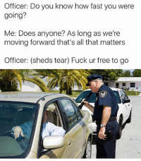 Instagram, Meme, and Best: Officer: Do you know how fast you were  going?  Me: Does anyone? As long as we're  moving forward that's all that matters  Officer: (sheds tear) Fuck ur free to go  G: TheFunnyintrovert 99% of voters said @ship was the best meme page on instagram according to a statistic I made up for this post