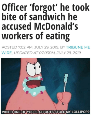 McDonalds, Time, and All The: Officer 'forgot' he took  bite of sandwich he  accused McDonald's  workers of eating  POSTED 7:02 PM, JULY 29, 2019, BY TRI BUNE ME  WIRE, UPDATED AT 07:03PM, JULY 29, 2019  WHICH ONE OFYOU FLATFOOTS STOLE MY LOLLIPOP? I was the last person I suspected, but it was me all the time.