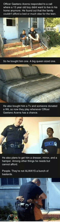 <p>Faith In Police Officers Restored.</p>: Officer Gaetano Acerra responded to a call  where a 13 year old boy didnt want to live in his  home anymore. He found out that the family  couldn't afford a bed or much else for the teen.  21  So he bought him one. A big queen sized one  He also bought him a Tv and someone donated  a Wii, so now they play whenever Officer  Gaetano Acerra has a chance  UKE  He also plans to get him a dresser, mirror, and a  hamper. Among other things he needs but  cannot afford  People. They're not ALWAYS a bunch of  bastards <p>Faith In Police Officers Restored.</p>