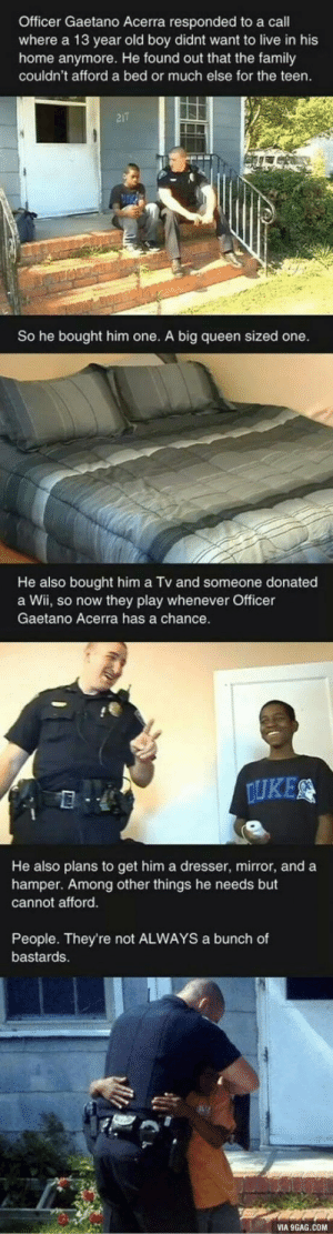Faith in police restored.: Officer Gaetano Acerra responded to a call  where a 13 year old boy didnt want to live in his  home anymore. He found out that the family  couldn't afford a bed or much else for the teen.  217  So he bought him one. A big queen sized one.  He also bought him a Tv and someone donated  a Wii, so now they play whenever Officer  Gaetano Acerra has a chance.  DUKE  He also plans to get him a dresser, mirror, and a  hamper. Among other things he needs but  cannot afford.  People. They're not ALWAYS a bunch of  bastards.  VIA 9GAG.COM Faith in police restored.