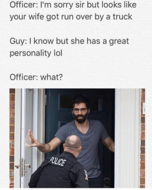 Yuk.: Officer: I'm sorry sir but looks like  your wife got run over by a truck  Guy: I know but she has a great  personality lol  Officer: what?  POLICE Yuk.
