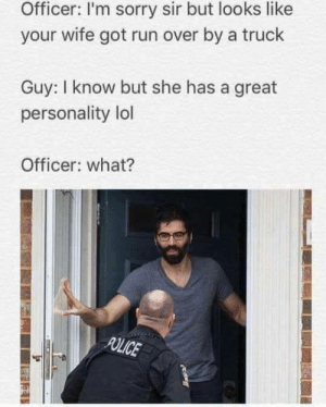 Lol, Love, and Run: Officer: I'm sorry sir but looks like  your wife got run over by a truck  Guy: I know but she has a great  personality lol  Officer: what? memehumor:  True love is blind(ish)