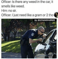 Oh Hell Naw. I Aint With It At All Fam. 10 Seconds Later Id Be Slumped With 3 Bullets In Me. Im Good. ✋ @hoodmafia: Officer: Is there any weed in the car, it  smells like weed  Him: no sir.  Officer: I just need like a gram or 2 tho  IG: BESTHOODHUMOR Oh Hell Naw. I Aint With It At All Fam. 10 Seconds Later Id Be Slumped With 3 Bullets In Me. Im Good. ✋ @hoodmafia