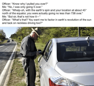 "Dank, Driving, and Memes: Officer: ""Know why I pulled you over?""  Me: ""No, I was only going 5 over.  Officer: ""Whelp-uh, with the earth's spin and your location at about 45  north of the equator, you were actually going no less than 738 over.""  Me: ""But sir, that's not how it-""  Officer: ""What's that? You want me to factor in earth's revolution of the sun  and tack on reckless driving too?"" When you get got on a technicality by JM-Rie FOLLOW 4 MORE MEMES."