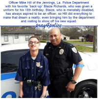 This story is so touching! Why would they never publish it in major media? pray4police p4p supportthepolice police cop hero thinblueline lawenforcement America policelivesmatter supportourtroops BlueLivesMatter sheepdogs police thankacop safetyday thankacop hugACop SupportLawEnforcement: Officer Mike Hill of the Jennings, La. Police Department  with his favorite back-up' Blaize Richards, who was given a  uniform for his 18th birthday. Blaize, who is menatally disabled,  has always aspired to be an officer, so Hill did everything to  make that dream a reality, even bringing him by the department  and visiting to show off his new squad This story is so touching! Why would they never publish it in major media? pray4police p4p supportthepolice police cop hero thinblueline lawenforcement America policelivesmatter supportourtroops BlueLivesMatter sheepdogs police thankacop safetyday thankacop hugACop SupportLawEnforcement
