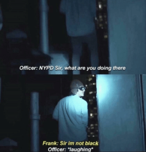 "Filthy Frank: How to not get arrested: Officer: NYPD Sir, what are you doing there  Frank: Sir im not black  Officer: ""laughing* Filthy Frank: How to not get arrested"