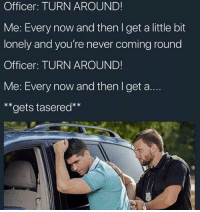 Never, Now and Then, and Now: Officer: TURN AROUND!  Me: Every now and then l get a little bit  lonely and you're never coming round  Officer: TURN AROUND!  Me: Every now and then I get a..  **gets tasered**