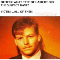 Haircut: OFFICER: WHAT TYPE OF HAIRCUT DID  THE SUSPECT HAVE?  VICTIM: .ALL OF THEM