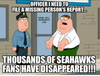 Football, Meme, and Memes: OFFICERI NEED TO)  FILE A MISSING PERSON'S REPORT  STEM CELL  RESEARCH  LAB  ONFL MEMES  THOUSANDS OF SEAHAWKS  FANSHAVEDISAPPEARED!!! It's almost like they vanished in thin air..