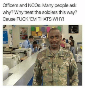 Military memes, from an army spouse: Officers and NCOs: Many people ask  why? Why treat the soldiers this way?  Cause FUCK 'EM THATS WHY!  copy  US A Military memes, from an army spouse