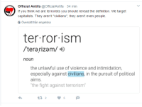"""Official Antifa  @OfficialAntifa 34  min  f you think we are terrorists you should reread the definition. We target  capitalists. They aren't """"civilians"""", they aren't even people  6 Oversatt fran engelska  terrorism  terarizam/ 4  noun  the unlawful use of violence and intimidation,  especially against civilians, in the pursuit of political  aims.  """"the fight against terrorism"""