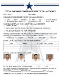 Thanks for your inquiry about the Dallas Cowboys' bandwagon. Spots are filling up fast, don't miss out!   Download: http://bit.ly/2iYWViJ: OFFICIAL BANDWAGON FAN APPUCATION FOR THE DALLAS COWBOYS  FIRST NAME  LAST NAME:  PREVIOUS EXPERIENCE ROOTING FOR THE DALLAS COWBOYS:  2007 O 2014  D 1 ST WIN IN 2016  1971  1977  THE 90s.  WHEN ZEKE WAS DRAFTED  O 11 STRAIGHT WINS  O RIGHT NOW  HAVE YOU EVER TALKED TRASH ABOUT THE DALLAS COWBOYS?  O WOULD NEVER  MAYBE, JUST DON'T CHECK MY TWITTER, FACEBOOK OR INSTAGRAM  YES, BUT LET'S LEAVE THE PAST IN THE PAST  HAVE YOU EVER CHEERED FOR ANY OF THE FOLLOWING TEAMS (Applicants may be  subject to further questioning if any of the following are checked):  O REDSKINS  EAGLES  GIANTS  PACKERS  STEELERS  PLEASE LIST ALL PREVIOUS TEAMS YOU WERE A FAN OF:  YEARS  REASONS FOR LEAVING  TEAM  CAN YOU NAME THE FOLLOWING PLAYERS:  DO YOU MIND WORKING ON THANKSGIVING?  YES  NO  DISCLAIMER: I understand that this allows me to be a Cowboys fan throughout the duration of the playoffs and  must reapply at the beginning of the 2017 season.  SIGNATURE PRINTED NAME  DATE L  THANK YOU AND WELCOME TO THE DALLAS COWBOYS BANDWAGON! Thanks for your inquiry about the Dallas Cowboys' bandwagon. Spots are filling up fast, don't miss out!   Download: http://bit.ly/2iYWViJ