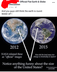 "Funny, Nasa, and Tumblr: Official Flat Earth & Globe  DiSCUssio  2 hrs  And you guys still think the earth is round  WAKE UP!  2012  2015  NASA released these  as ""official"" images  How did the land mass size  change so drastically in 3years?  Notice anything funny about the size  of the United States?  Fb:Flat Earth Science  and the Bible memehumor:  Checkmate"