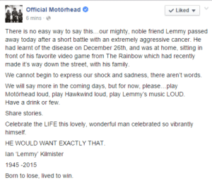 Family, Life, and Music: Official Motörhead  V Liked -  6 mins -  There is no easy way to say this...our mighty, noble friend Lemmy passed  away today after a short battle with an extremely aggressive cancer. He  had learnt of the disease on December 26th, and was at home, sitting in  front of his favorite video game from The Rainbow which had recently  made it's way down the street, with his family.  We cannot begin to express our shock and sadness, there aren't words.  We will say more in the coming days, but for now, please.. play  Motörhead loud, play Hawkwind loud, play Lemmy's music LOUD.  Have a drink or few.  Share stories.  Celebrate the LIFE this lovely, wonderful man celebrated so vibrantly  himself.  HE WOULD WANT EXACTLY THAT.  lan 'Lemmy' Kilmister  1945 -2015  Born to lose, lived to win.
