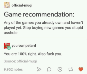 Fuck You, Fuck, and Game: official-mugi  Game recommendation:  Any of the games you already own and haven't  played yet. Stop buying new games you stupid  asshole  yourownpetard  You are 100% right. Also fuck you.  Source: official-mugi  9,952 notes Meirl
