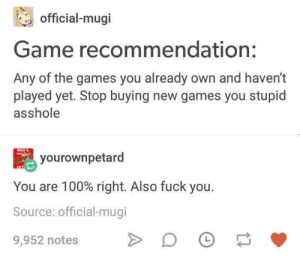 Check your steam library: official-mugi  Game recommendation:  Any of the games you already own and haven't  played yet. Stop buying new games you stupid  asshole  yourownpetard  You are 100% right. Also fuck you.  Source: official-mugi  L  9,952 notes Check your steam library