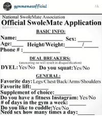 The official Swolemate application.: official  National SwoleMate Association  Official SwoleMate Application  BASIC INFO  Name:  Sex:  Age:  Height/Weight:  Phone  DEAL BREAKERS:  (answering no will result in diswaalili ation)  DYEL: Yes/No Do you squat: Yes/No  GENERAL:  Favorite day  Legs Chest/Back/Ams/Shoulders  Favorite lift:  Supplement of choice:  Do you have a fitness Instagram: Yes No  of days in the gym a week:  Do you like to cuddle Yes/No  Need sex how many times a day: The official Swolemate application.