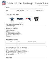 Memes, Patriotic, and Browns: Official NFL Fan Bandwagon Transfer Form  CREATED BY @NFL MEMES  Name  Gender m/f  e Date of birth  Circle your new team:  RAIDERS  Last team you were a fan of  For how long?  Reason for transfer:  A. Player trade  B. Team started losing  C. Team became irrelevant  D. You're a Browns fan  E. Other  Bandwagon history:  YEAR  REASON FOR LEAVING  TEAM  How long do you plan on staying?  A. For the remainder of the season  B. The duration of a player's contract  C. When my team begins winning  D. Undecided  Signature @panthers cowboys seahawks patriots raiders nfl bandwagon