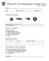 Memes, Browns, and History: Official NFL Fan Bandwagon Transfer Form  CREATED BY NFL MEMES  Name  Gender m f  Date of birth  Age  Circle your new team:  Last team you were a fan of  For how long?  Reason for transfer:  A. Player trade  B. Team started losing  C. Team became irrelevant  D. You're a Browns fan  E. Other  Bandwagon history:  TEAM  YEAR  REASON FOR LEAVING  How long do you plan on staying?  A. For the remainder of the season  B. The duration of a player's contract  C. When my team begins winning  D. Undecided  Signature sign here pls