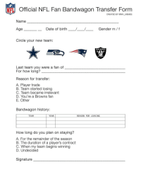 Memes, Browns, and History: Official NFL Fan Bandwagon Transfer Form  CREATED BY @NFL MEMES  Name  Gender m f  e Date of birth  Circle your new team:  RAIDERS  Last team you were a fan of  For how long?  Reason for transfer:  A. Player trade  B. Team started losing  C. Team became irrelevant  D. You're a Browns fan  E. Other  Bandwagon history:  YEAR  REASON FOR LEAVING  TEAM  How long do you plan on staying?  A. For the remainder of the season  B. The duration of a player's contract  C. When my team begins winning  D. Undecided  Signature raidernation