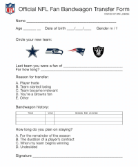 Who needs one!: Official NFL Fan Bandwagon Transfer Form  Name  Date of birth  Gender m f  Age  Circle your new team:  RAIDERS  Last team you were a fan of  For how long?  Reason for transfer:  A. Player trade  B. Team started losing  C. Team became irrelevant  D. You're a Browns fan  E. Other  Bandwagon history:  TEAM  YEAR  REASON FOR LEAVING  How long do you plan on staying?  A. For the remainder of the season  B. The duration of a player's Contract  C. When my team begins winning  D. Undecided  Signature Who needs one!
