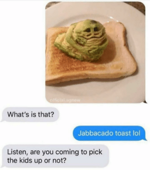 Lol, Kids, and Toast: official.ngnew  What's is that?  Jabbacado toast lol  Listen, are you coming to pick  the kids up or not? Meirl