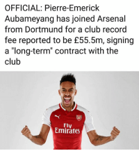 "Arsenal, Club, and Memes: OFFICIAL: Pierre-Emerick  Aubameyang has joined Arsenal  from Dortmund for a club record  fee reported to be £55.5m, signing  a ""long-term"" contract with the  club  Fly  Emirates IT'S OFFICIAL"