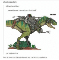 You bet jurassican: official princewilliam  officialprincewilliam:  can a dinosaur even get more fuckin rad?  you bet jurassican  i am so impressed by that dinosaur and that pun congratulations  DinoRiders You bet jurassican