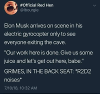 """Juice, Work, and Persimmon:  #Official Red Hen  @lbourgie  Elon Musk arrives on scene in his  electric gyrocopter only to see  everyone exiting the cave.  """"Our work here is done. Give us some  juice and let's get out here, babe.""""  GRIMES, IN THE BACK SEAT: *R2D2  noises*  7/10/18, 10:32 AM -adminotov"""