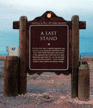No, Not Always: OFFICIAL SCENIC HISTORIC MARKER  A LAST  STAND  On this exact spot, a marital argument was  won by a man during the afternoon of July  23rd, 1968. While the source and context  of the argument have been lost over time,  historians agree that this was the last time  such a feat has occurred - which is totally  bullshit since women are always wrong.  (52  MERA No, Not Always
