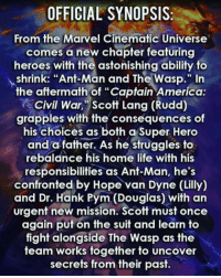"America, Captain America: Civil War, and Life: OFFICIAL SYNOPSIS:  From the Marvel Cinematic Universe  comes a new chapter featuring  heroes with the astonishing ability to  shrink: ""Ant-Man and The Wasp."" In  the aftermath of ""Captain America  Civil War, ""Scott Lang (Rudd)  grapples with the consequences of  his Choices as both a Super Hero  and a father. As he struggles to  rebalance his home life with his  responsibilities as Ant-Man, he's  confronted by Hope van Dyne (Lilly)  and Dr. Hank Pym (Douglas) with an  urgent new mission. Scott must once  again put on the suit and learn to  fight alongside The Wasp as the  team works together to uncover  secrets from their past. ANT-MAN AND THE WASP official synopsis released!  (Andrew Gifford)"