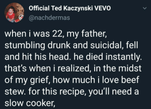 meirl: Official Ted Kaczynski VEVO  * @nachdermas  when i was 22, my father,  stumbling drunk and suicidal, fell  and hit his head. he died instantly.  that's when i realized, in the midst  of my grief, how much i love beef  stew. for this recipe, you'll need a  slow cooker, meirl