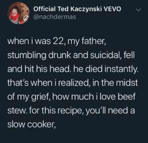 Just came here for the recipe: Official Ted Kaczynski VEVO  @nachdermas  when i was 22, my father,  stumbling drunk and suicidal, fell  and hit his head. he died instantly.  that's when i realized, in the midst  of my grief, how much i love beef  stew. for this recipe, you'll need a  slow cooker, Just came here for the recipe
