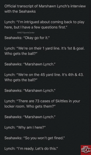 "A transcript of Marshawn Lynch's interview before returning to the Seahawks has leaked https://t.co/Q7riZvfJEh: Official transcript of Marshawn Lynch's interview  with the Seahawks  Lynch: ""I'm intrigued about coming back to play  here, but I have a few questions first.""  @NOTSportsCenter  Seahawks: ""Okay go for it.""  Lynch: ""We're on their 1 yard line. It's 1st & goal.  Who gets the ball?""  Seahawks: ""Marshawn Lynch.""  Lynch: ""We're on the 45 yard line. It's 4th & 43.  Who gets the ball?""  Seahawks: ""Marshawn Lynch.""  Lynch: ""There are 73 cases of Skittles in your  locker room. Who gets them?""  Seahawks: ""Marshawn Lynch.""  Lynch: ""Why am I here?""  Seahawks: ""So you won't get fined.""  Lynch: ""I'm ready. Let's do this."" A transcript of Marshawn Lynch's interview before returning to the Seahawks has leaked https://t.co/Q7riZvfJEh"