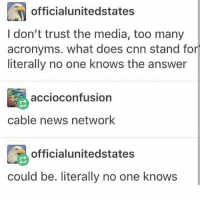 Memes, Acronym, and What Does: official unitedstates  I don't trust the media, too many  acronyms. what does cnn stand for  literally no one knows the answer  accioConfusion  cable news network  officialunitedstates  could be. literally no one knows not me