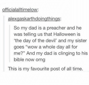 "How to scare your father: officialalltimelow:  alexgaskarthdoingthings:  So my dad is a preacher and he  was telling us that Halloween is  the day of the devil' and my sister  goes ""wow a whole day all for  me?"" And my dad is clinging to his  bible now omg  This is my favourite post of all time. How to scare your father"