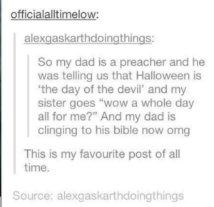 "Devil's Day: officialalltimelow:  alexgaskarthdoingthings:  So my dad is a preacher and he  was telling us that Halloween is  the day of the devil' and my  sister goes ""wow a whole day  all for me?"" And my dad is  clinging to his bible now omg  This is my favourite post of all  time.  Source: alexgaskarthdoingthings Devil's Day"