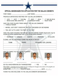 CowboysNation: OFFICIALBANDWAGON FAN APPUCATION ROR THE DALLAS COWBOYS  FIRST NAME:  LAST NAME:  PREVIOUS EXPERIENCE ROOTING FOR THE DALLAS COWBOYS:  2007  2014  ST  WIN IN 2016  1971  1977  THE 90s  WHEN ZEKE WAS DRAFTED 11 STRAIGHT WINS  RIGHT NOW  HAVE YOU EVER TALKED TRASH ABOUT THE DALLAS COWBOYS?  I WOULD NEVER!  MAYBE, JUST DON'T CHECK MY TWITTER, FACEBOOK OR INSTAGRAM  YES, BUT LET'S LEAVE THE PAST IN THE PAST  HAVE YOU EVER CHEERED FOR ANY OF THE FOLLOWING TEAMS (Applicants may be  subject to further questioning if any of the following are checked)  REDSKINS  EAGLES  GIANTS  PACKERS  STEELERS  PLEASE LIST ALL PREVIOUS TEAMS YOU WERE A FAN OF  YEARS  REASONS FOR LEAVING  TEAM  CAN YOU NAME THE FOLLOWING PLAYERS:  DO YOU MIND WORKING ON THANKSGIVING?  YES  NO  DISCLAIMER: I understand that this allows me to be a Cowboys fan throughout the duration of the playoffs and  I must reapply at the beginning of the 20  17 season.  SIGNATURE  PRINTED NAME  DATE  THANK YOU AND WELCOME TO THE DALLAS COWBOYS BANDWAGON! CowboysNation