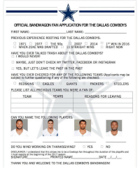 For all you new fans and previous fans of other teams. dallas dallascowboys cowboys cowboysnation americasteam howboutthemcowboys dc4l wedemboyz cowboysfan nfceast nfl bandwagonfans bandwagon: OFFICIALBANDWAGON FAN APPUCATION ROR THE DAULAS COWBOYS  LAST NAME:  FIRST NAME:  PREVIOUS EXPERIENCE ROOTING FOR THE DALLAS COWBOYS:  ST  WIN IN 2016  2007  1971  1977  THE 90s  2014  WHEN ZEKE WAS DRAFTED 11 STRAIGHT WINS  RIGHT NOW  HAVE YOU EVER TALKED TRASH ABOUT THE DALLAS COWBOYS?  I WOULD NEVER  MAYBE, JUST DON'T CHECK MY TWITTER, FACEB00K OR INSTAGRAM  YES, BUT LET'S LEAVE THE PAST IN THE PAST  HAVE YOU EVER CHEERED FOR ANY OF THE FOLLOWING TEAMS (Applicants may be  subject to further questioning if any of the following are checked):  REDSKINS  EAGLES  GIANTS  PACKERS  STEELERS  PLEASE LIST ALL PREVIOUS TEAMS YOU WERE A FAN OF  YEARS  TEAM  REASONS FOR LEAVING  CAN YOU NAME THE FOLLOWING PLAYERS:  DO YOU MIND WORKING ON THANKSGIVING?  YES  NO  DISCLAIMER: I understand that this allows me to be a Cowboys fan throughout the duration of the playoffs and  I must reapply at the beginning of the 2017 season.  DATE  SIGNATURE  PRINTED NAME  THANK YOU AND WELCOME TO THE DALLAS COWBOYS BANDWAGON! For all you new fans and previous fans of other teams. dallas dallascowboys cowboys cowboysnation americasteam howboutthemcowboys dc4l wedemboyz cowboysfan nfceast nfl bandwagonfans bandwagon