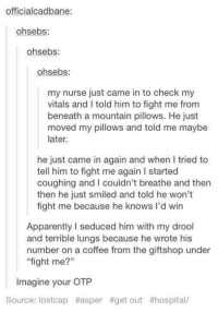 """Seduc: officialcadbane:  ohsebs  ohsebs  On  my nurse just came in to check my  vitals and told him to fight me from  beneath a mountain pillows. He just  moved my pillows and told me maybe  later.  he just came in again and when tried to  tell him to fight me again l started  coughing and I couldn't breathe and then  then he just smiled and told he won't  fight me because he knows I'd win  Apparently l seduced him with my drool  and terrible lungs because he wrote his  number on a coffee from the giftshop under  """"fight me?""""  Imagine your OTP  Source: lostcap #asper #get out"""