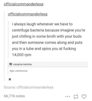 Centrifuge: officialcommanderlexa:  officialcommanderlexa:  i always laugh whenever we have to  centrifuge bacteria because imagine you're  just chilling in some broth with your buds  and then someone comes along and puts  you in a tube and spins you at fucking  14,000 rpm  vampire-twinkie  #get centrifucked  Source: officialcommanderlexa  66,776 notes Centrifuge