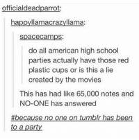 College, Movies, and Party: officialdeadparrot  ha  llamacrazyllama  Spacecamps:  do all american high school  parties actually have those red  plastic cups or is this a lie  created by the movies  This has had like 65,000 notes and  NO-ONE has answered  #because no one on tumblr has been  to a part They have those at frat parties in college @hennabyaditi