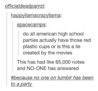 Dank, 🤖, and Red: officialdeadparrot  ha  llamacrazyllama:  Spacecamps:  do all american high school  parties actually have those red  plastic cups or is this a lie  created by the movies  This has had like 65,000 notes  and NO ONE has answered  #because no one on tumblr has been  to a part