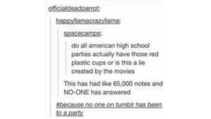 Movies, Party, and School: officialdeadparrot:  happyllamacrazyllama:  spacecamps  do all american high school  parties actually have those red  plastic cups or is this a lie  created by the movies  This has had like 65,000 notes and  NO-ONE has answered  # because no one on tumblr has been  to a party 2real4me